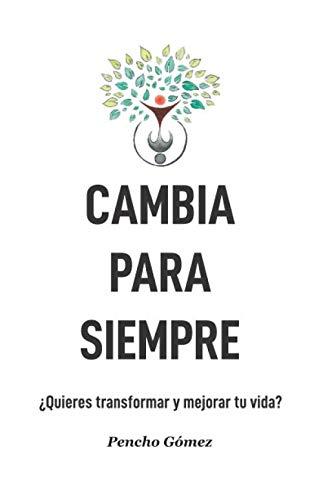 Cambia para siempre: ¿Quieres transformar y mejorar tu vida? por Pencho Gómez