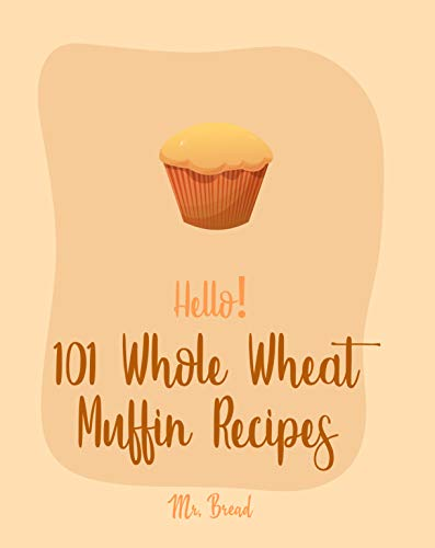 Hello! 101 Whole Wheat Muffin Recipes: Best Whole Wheat Muffin Cookbook Ever For Beginners [Carrot Cake Recipe, Mini Muffin Recipe, Vegan Muffin Book, ... Bread Book, Pumpkin Spice Recipe] [Book 1] by Mr. Bread