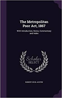 The Metropolitan Poor Act, 1867: With Introduction, Notes, Commentary and Index