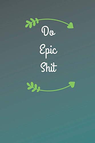 Do Epic Shit: Motivational,  Inspirational Notebook, Journal, Diary  (110 Pages,Lined Paper,6 x 9) (Volume 1)