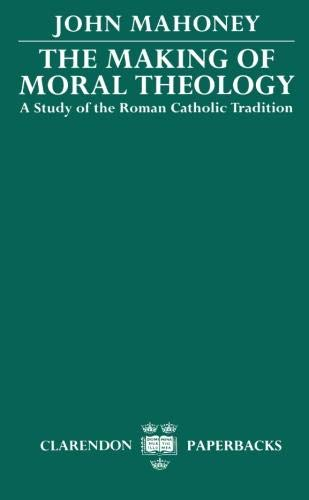The Making of Moral Theology: A Study of the Roman Catholic Tradition (The Martin D'Arcy Memorial Lectures 1981-2) (Clar