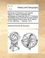 Elements of Chemistry, and Natural History. to Which Is Prefixed the Philosophy of Chemistry. by A. F. Fourcroy. Transla