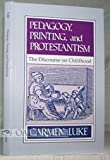 Pedagogy, Printing, and Protestantism : The Discourse on Childhood, Luke, Carmen, 0791400026