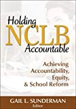 Holding NCLB Accountable: Achieving Accountability, Equity, & School Reform