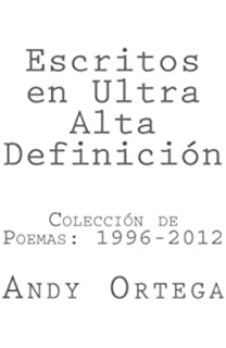 Escritos en Ultra Alta Definicion: Coleccion de Poemas 1996-2012 (Spanish Edition)
