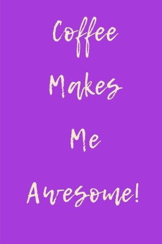 - Coffee Makes Me Awesome Purple: 6x9 Journal Lined, 260 pages, 130 Sheets. Use as: journal; notebook; vision book; dream book; composition; diary; work book