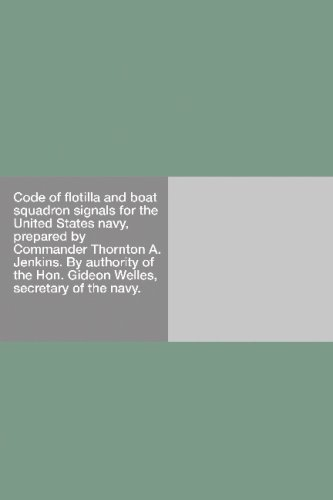 Code of flotilla and boat squadron signals for the United States navy, prepared by Commander Thornton A. Jenkins. By authority of the Hon. Gideon Welles, secretary of the navy. pdf