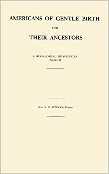Americans of Gentile Birth and Their Ancestor; A Genealogical Encyclopedia, Volume II; Embracing Many Authenticated Lineages and Biographical Sketches of the Founders in the Colonies and Their Descendants Found in All Parts of the United States