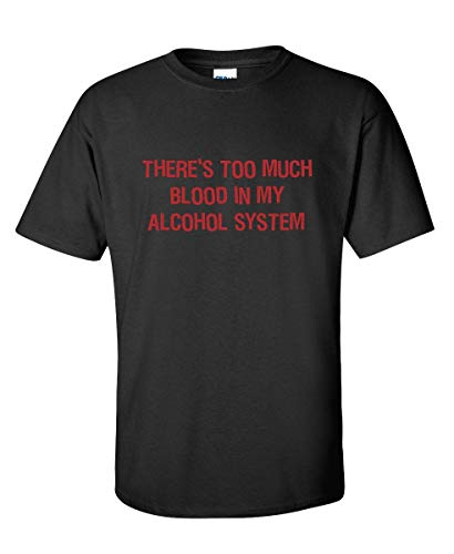 There's Too Much Blood In My Alcohol System Funny T-Shirt PS_0198 Novelty Gift T-Shirt Alcohol Mens Women Fun Crazy Funny Humor T Shirts