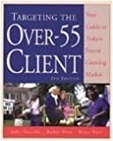 Targeting the over 55 Client: Your Guide to Today's Fastest Growing Market