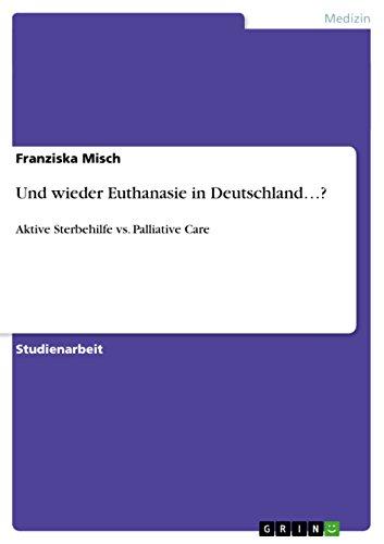 Und wieder Euthanasie in Deutschland...?: Aktive Sterbehilfe vs. Palliative Care (German Edition) (Sociology Of Medicine Vs Sociology In Medicine)