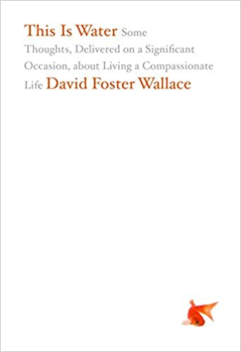 This is water some thoughts delivered on a significant occasion this is water some thoughts delivered on a significant occasion about living a compassionate life david foster wallace 0884643861019 books amazon fandeluxe Image collections