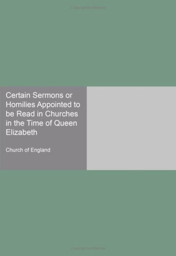 Read Online Certain Sermons or Homilies Appointed to be Read in Churches in the Time of Queen Elizabeth ebook