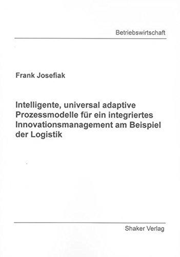 Intelligente, universal adaptive Prozessmodelle für ein integriertes Innovationsmanagement am Beispiel der Logistik