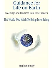 Guidance for Life on Earth: Teachings and Practices from Inner Guides - The World You Wish To Bring Into Being