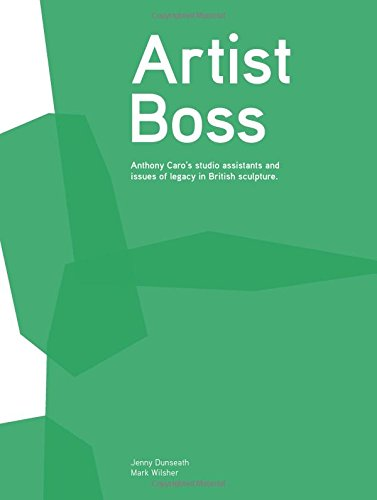 Artist Boss: Anthony Caro's Studio Assistants and Issues of Legacy in British Sculpture PDF