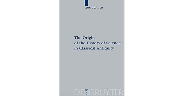 The Origin of the History of Science in Classical Antiquity (Peripatoi 19)