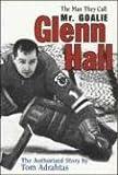 Glenn Hall: The Man They Call Mr. Goalie