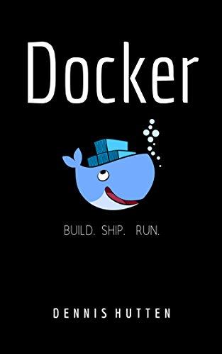 Docker: Docker Tutorial for Beginners Build Ship and Run by [Hutten, Dennis]