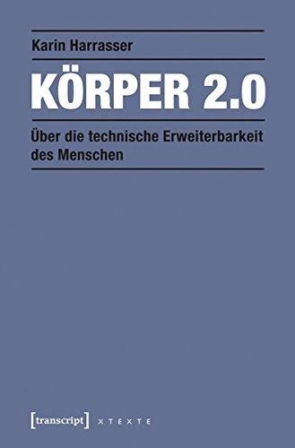 Körper 2.0: Über die technische Erweiterbarkeit des Menschen (X-Texte zu Kultur und Gesellschaft)