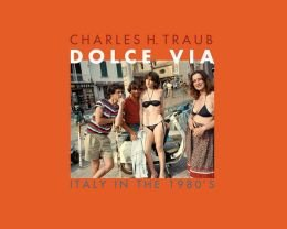 Charles H. Traub: Dolce Via: Italy in the 1980s (Hardback) - Common
