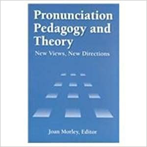 Pronunciation Pedagogy and Theory: New Views, New Directions by Joan Morley (1994)