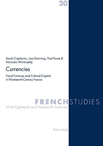 Currencies: Fiscal Fortunes and Cultural Capital in Nineteenth-Century France (French Studies of the Eighteenth and Nineteenth Centuries)