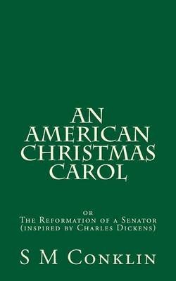 [(An American Christmas Carol : The Reformation of a Senator (Inspired by Charles Dickens))] [By (author) S M Conklin] published on (December, 2013)