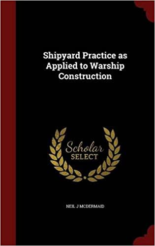 Shipyard Practice as Applied to Warship Construction