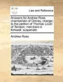 Answers for Andrew Ross Chamberlain of Orkney, Charger, to the Petition of Thomas Loutit of Tenston, Merchant in Kirkwall, Suspender, Andrew Ross, 1171380739