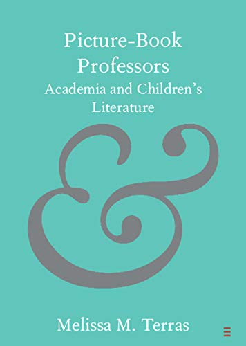 Picture-Book Professors: Academia and Children's Literature (Elements in Publishing and Book Culture)