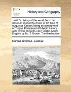 Justin's history of the world from the Assyrian monarchy down to the time of Augustus Cæsar; being an abridgment of Trogus Pompeius's Philippic ... English by Mr. T. Brown. The third edition
