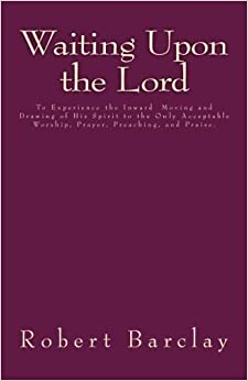 Waiting Upon the Lord: To Experience the Inward Moving and Drawing of His Spirit to the Only Acceptable Worship, Prayer, Preaching, and Praise (MSF Early Quakers Series)