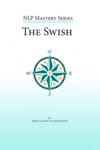 Download The Swish: An In Depth Look at this Powerful NLP Pattern (NLP Mastery) ebook
