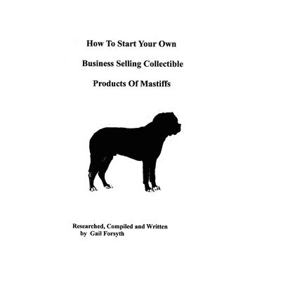[ How to Start Your Own Business Selling Collectible Products of Mastiffs BY Forsyth, Gail ( Author ) ] { Paperback } 2009