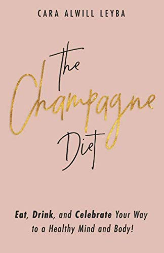 The Champagne Diet: Eat, Drink, and Celebrate Your Way to a Healthy Mind and Body!