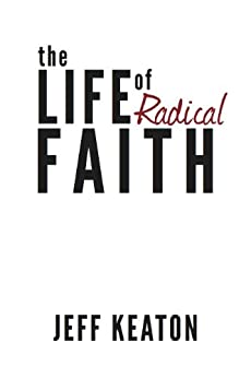 The Life of Radical Faith by [Keaton, Jeff]