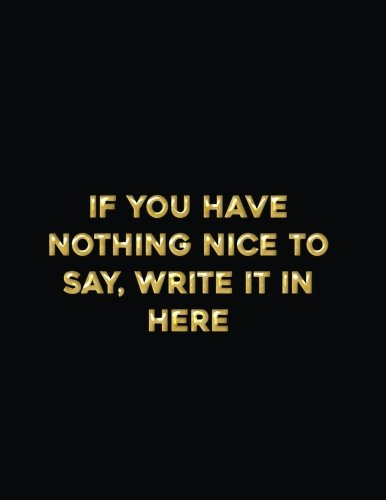 If You Have Nothing Nice to Say, Write it Here: A Funny Stress Relief Anger Management Journal, Diary and Notebook for Sassy Thoughts (120 pages) (8.5 x 11 Large) (Funny Notebooks) (Volume 2)