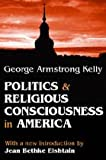 Politics and Religious Consciousness in America, Kelly, George Armstrong, 087855484X