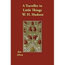 [(A Traveller in Little Things)] [By (author) W H Hudson] published on (November, 2014)