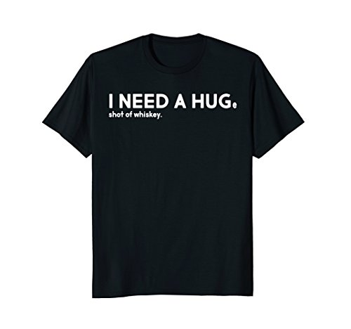 I NEED A HUGe Shot Of Whiskey Funny T-shirt Men Women Gift (Whiskey-shots)
