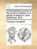 A Philosophical Survey of the South of Ireland, in a Series of Letters to John Watkinson, M D, Thomas Campbell, 1140871595