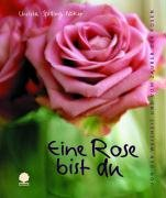 Eine Rose bist du: Von der Weisheit und vom Zauber der Rosen