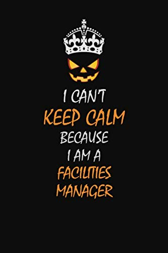 I Can't Keep Calm Because  I  Am A  Facilities Manager: Halloween themed Career Pride Quote  6x9 Blank Lined   Notebook Journal