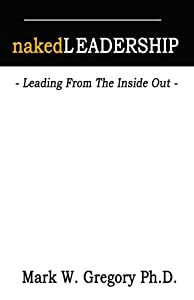 Naked Leadership: Leading From The Inside Out
