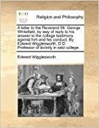 Book A letter to the Reverend Mr. George Whitefield, by way of reply to his answer to the college testimony against him and his conduct. By Edward Wigglesworth, D.D. Professor of divinity in said college.