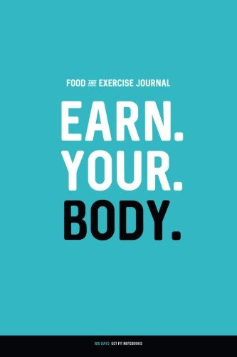 Food and Exercise Journal: EARN. YOUR. BODY.: Daily Food & Activity Diary (100 Days)