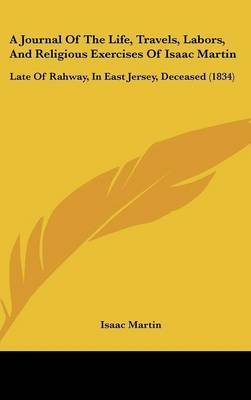 A Journal Of The Life, Travels, Labors, And Religious Exercises Of Isaac Martin : Late Of Rahway, In East Jersey, Deceased (1834)(Hardback) - 2009 Edition pdf