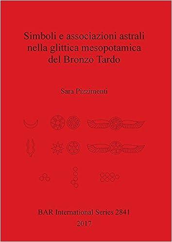 Simboli e associazioni astrali nella glittica mesopotamica del Bronzo Tardo BAR International Series Italian Edition