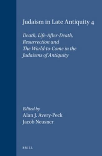 Judaism in Late Antiquity: Death, Life-After-Death, Resurrection and the World-To-Come in the Judaisms of Antiquity (Handbook of Oriental ... Erste Abteilung, Der Nahe Und) (v. 4)